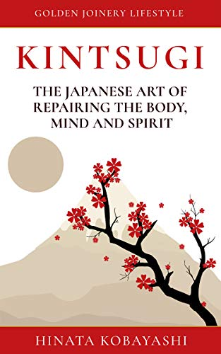KINTSUGI - The Japanese art of repairing the body, mind and spirit: Golden Joinery Lifestyle (English Edition)