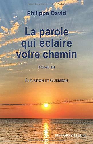 LA PAROLE QUI ÉCLAIRE VOTRE CHEMIN TOME 3: Élévation et Guérison