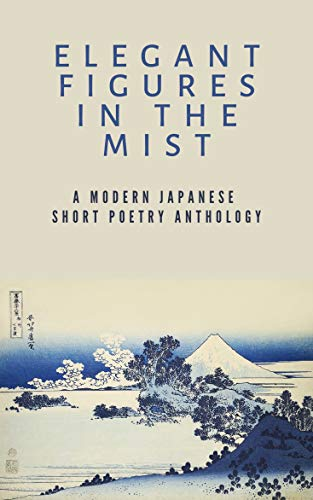 Elegant Figures in the Mist: A Modern Japanese Short Poetry Anthology: Capturing the essence of a fleeting moment (English Edition)
