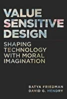 Value Sensitive Design: Shaping Technology with Moral Imagination (The MIT Press)
