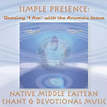 Simple Presence  Dancing  I Am  with the Aramaic Jesus  Native Middle Eastern Chant and Devotional Music