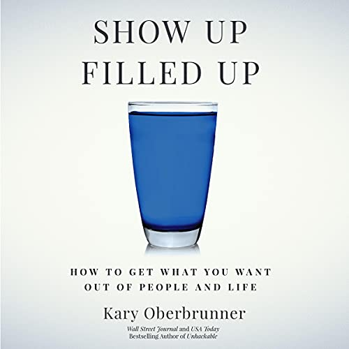 Show Up Filled Up: How to Get What You Want Out of People and Life