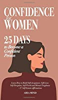 Confidence for Women: 25 Days to Become a Confident Person. Learn How to Build Self-Acceptance, Self-Love, Self-Discipline, Self-Worth and Mental Toughness + 37 Self-Esteem Affirmations