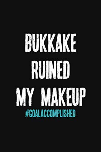 Bukkake Ruined My Makeup: Kinkier Than Your Average Greeting Card. A Stunning Notebook To Document Your Kinky Adventures, Role Playing Scenes, Dark ... Relationship Dynamics, or Bucket List