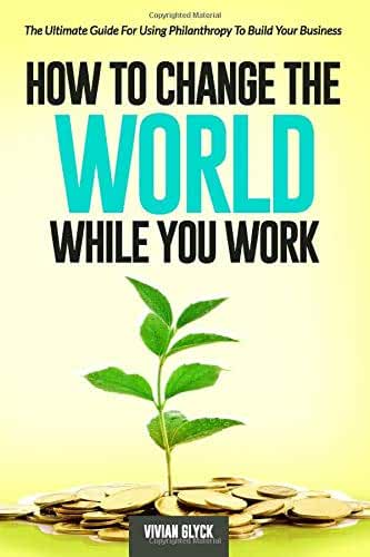 How to Change the World While You Work: The Ultimate Guide for Generating More Revenue by Giving Money Away