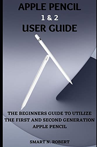 Apple Pencil 1&2 User Guide: A Step By Step Complete Manual On How To Use The First And Second Generation Apple Pencil With Tips And Tricks For Beginners, Pros, Seniors And Ipad Users.