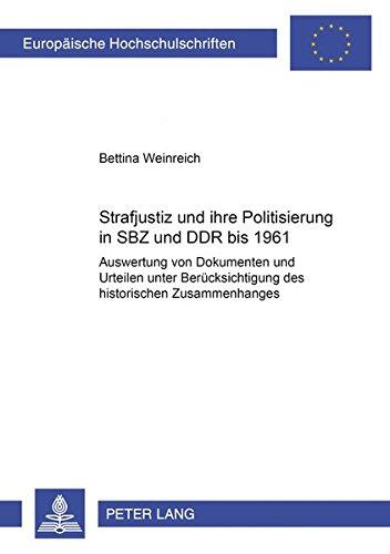 Strafjustiz und ihre Politisierung in SBZ und DDR bis 1961: Auswertung von Dokumenten und Urteilen unter Berücksichtigung des historischen ... / Series 2: Law / Série 2: Droit, Band 4150)