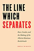 The Line Which Separates: Race, Gender, And The Making Of The Alberta- Montana Borderlands (Race and Ethnicity in the American West series)