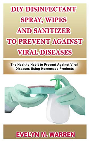 DIY DISINFECTANT SPRAY, WIPES AND SANITIZER TO PREVENT AGAINST VIRAL DISEASES: The Healthy Habit to Prevent Against Viral Diseases Using Homemade Products