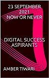 23 SEPTEMBER 2021 NOW OR NEVER: DIGITAL SUCCESS ASPIRANTS (English Edition)