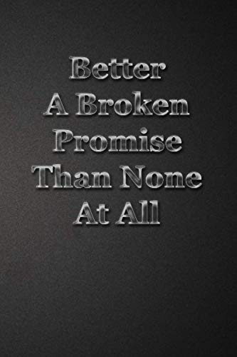 Better A Broken Promise Than None At All: Wise Quotes To Living Well Wisdom Words Composition Notebook (120 Pages) '6x9'