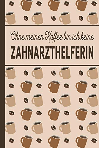 Ohne meinen Kaffee bin ich keine Zahnarzthelferin: blanko A5 Notizbuch liniert mit über 100 Seiten - Kaffeemotiv Softcover für Zahnarzthelferinnen