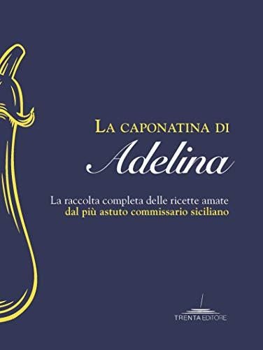 La caponatina di Adelina. La raccolta completa delle ricette amate dal più astuto commissario siciliano