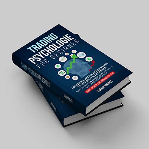 Tradingpsychologie für Beginner: Lernen Sie wie die Aktien Profis zu handeln & zu denken - Alles über Aktien Handel, Mentaltraining und Trading ... (Trading, Börse und Finanzen für Einsteiger)