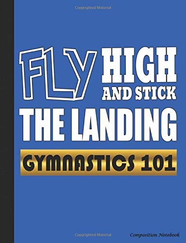 Gymnastics 101 Fly High and Stick the Landing Composition Notebook: College Ruled Blank Lined Paper Book, 100 pages (50 Sheets), 9 3/4 x 7 1/2 inches BLUE (Gymnast Gear Gift Ideas, Band 2)