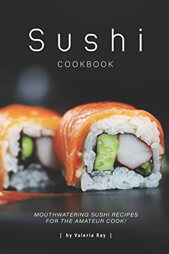 Sushi Cookbook: Mouthwatering Sushi Recipes for The Amateur Cook!