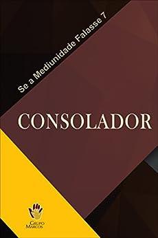Consolador (Se a Mediunidade Falasse Livro 7) por [Grupo Marcos]