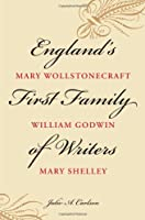 England's First Family of Writers: Mary Wollstonecraft, William Godwin, Mary Shelley