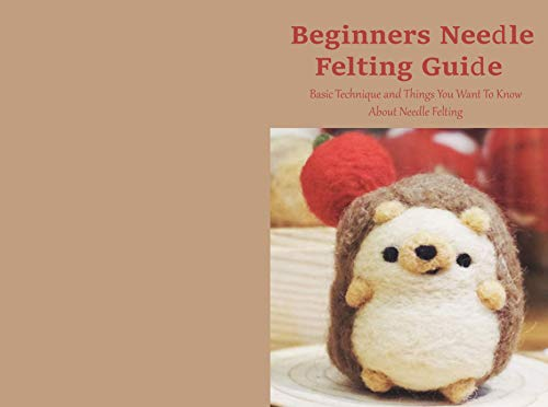 Beginners Needle Felting Guide: Basic Technique and Things You Want To Know About Needle Felting: Needle Felting Guide for Beginners