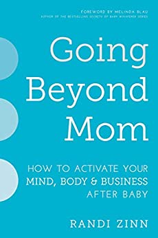 Going Beyond Mom: How to Activate Your Mind, Body & Business After Baby by [Randi Zinn, Melinda Blau]
