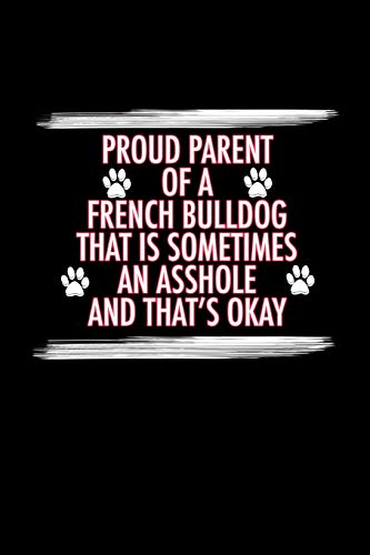 Proud Parent of a French Bulldog That is Sometimes an Asshole And That's Okay: French Bulldog Journal (6x9 Blank Lined Journal Notebook Diary)