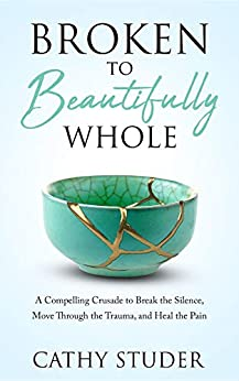 Broken to Beautifully Whole: A Compelling Crusade to Break the Silence, Move Through the Trauma, and Heal the Pain by [Cathy Studer]