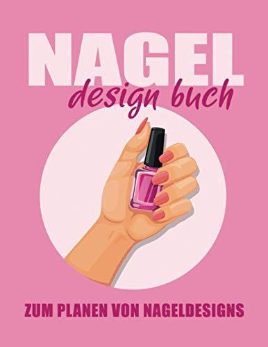 Nagel Design Buch - Zum Planen von Nageldesigns: Notizbuch zum Planen und Archivieren von lackierten Fingernägeln. Gestalten Sie Ihr persönliches Musterbuch.