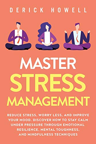 Master Stress Management: Reduce Stress, Worry Less, and Improve Your Mood. Discover How to Stay...