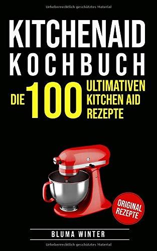 Kitchen Aid Kochbuch: Die 100 ultimativen Kitchen Aid Rezepte