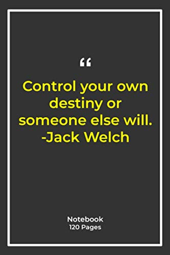Control your own destiny or someone else will. -Jack Welch: Notebook Gift with future Quotes| Notebook Gift |Notebook For Him or Her | 120 Pages 6''x 9''