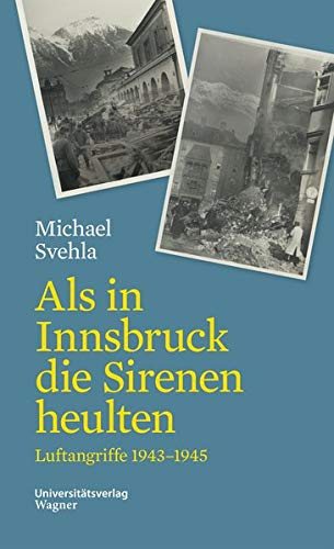 Als in Innsbruck die Sirenen heulten: Luftangriffe 1943-1945 (Veröffentlichungen des Innsbrucker Stadtarchivs, Neue Folge)