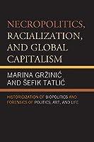 Necropolitics, Racialization, and Global Capitalism: Historicization of Biopolitics and Forensics of Politics, Art, and Life
