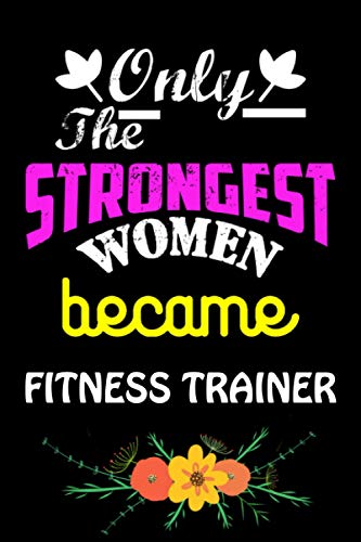Only The Strongest Women Become Fitness Trainer: Cute Blank Lined Composition Notebook Gift For Fitness Trainer Women, Mom, Girlfriend, Sister, ... Day Best Gift Ideas For Fitness Trainer