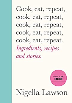 Cook, Eat, Repeat: Ingredients, recipes and stories. by [Nigella Lawson]