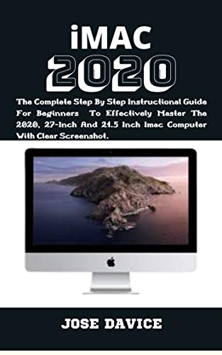 IMAC 2020: The Complete Step By Step Instructional Guide For Beginners To Effectively Master The 2020, 27-Inch And 21.5 Inch Imac Computer With Clear Screenshot. (English Edition)