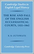 The Rise and Fall of the English Ecclesiastical Courts, 1500–1860: 1500-1860 (Cambridge Studies in English Legal History)
