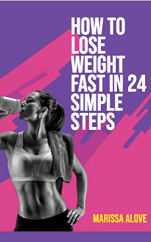 How to Lose Weight Fast in 24 Simple Steps: Learn how to lose weight through the right balance of exercise and diet. (Health and Fitness Book 1) 1