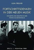 Fortschrittsdenken in der Neuen Musik: Konzepte und Debatten in der fruehen Bundesrepublik