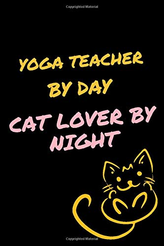 YOGA TEACHER By Day, Cat Lover By Night: Journal Gifts for YOGA TEACHER Lovers, Notebook For Men Women, Funny Gift Idea