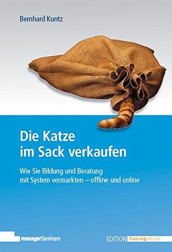 Die Katze im Sack verkaufen: Wie Sie Bildung und Beratung mit System vermarkten - offline und online (Edition Training aktuell)