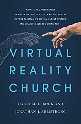 Virtual Reality Church: Pitfalls and Possibilities (Or How to Think Biblically about Church in Your Pajamas, VR Baptisms, Jesus Avatars, and Whatever Else is Coming Next)