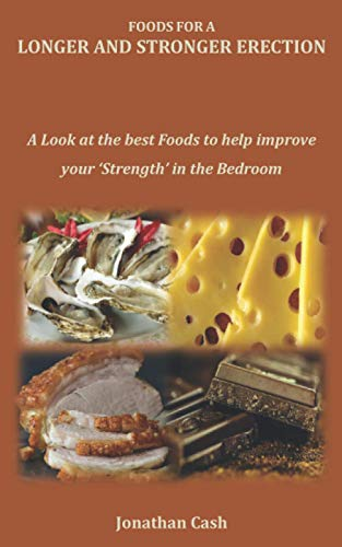 FOODS FOR A LONGER AND STRONGER ERECTION: A Look at the best Foods to help improve your 'Strength' in the Bedroom