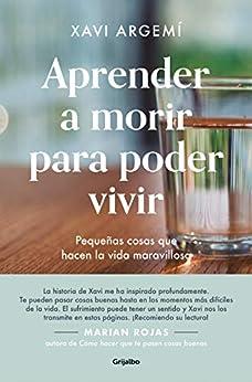 [Xavi Argemí Ballbé]のAprender a morir para poder vivir: Pequeñas cosas que hacen la vida maravillosa (Spanish Edition)