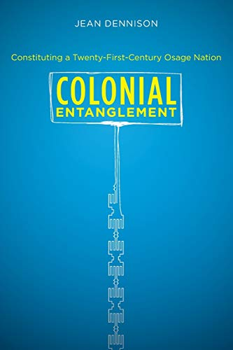 Colonial Entanglement: Constituting a Twenty-First-Century Osage Nation (First Peoples: New Directions in Indigenous Stu