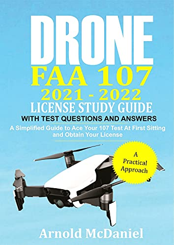 Drone FAA 107 2021 – 2022 License Study Guide With Test Questions and Answers: A Simplified Guide to ace your 107 Test at First Sitting and Obtain Your License (English Edition)