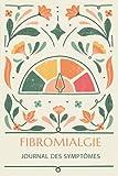 Fibromyalgie: Journal des symptômes: Cahier à remplir pour gérer la douleur chronique - Journal alimentaire, Agenda pour rendez-vous médicaux, Fiche d'évaluation quotidienne et des symptômes