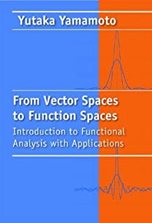 From Vector Spaces to Function Spaces: Introduction to Functional Analysis with Applications (Other Titles in Applied Math...