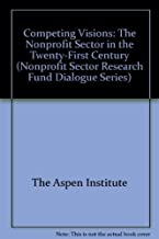 Competing Visions: The Nonprofit Sector in the Twenty-First Century (Nonprofit Sector Research Fund Dialogue Series)
