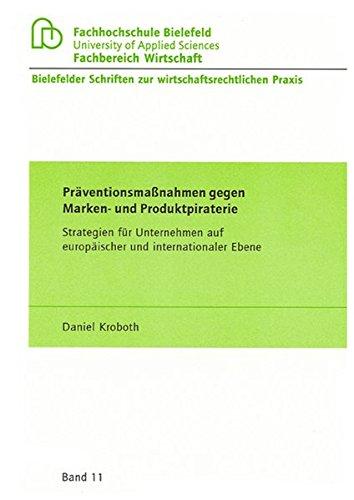 Präventionsmaßnahmen gegen Marken- und Produktpiraterie: Strategien für Unternehmen auf europäischer und internationaler Ebene (Bielefelder Schriften zur wirtschaftsrechtlichen Praxis)