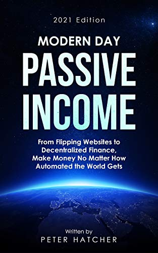 Modern Day Passive Income: From Flipping Websites to Decentralized Finance, Make Money No Matter How Automated the World Gets (English Edition)
